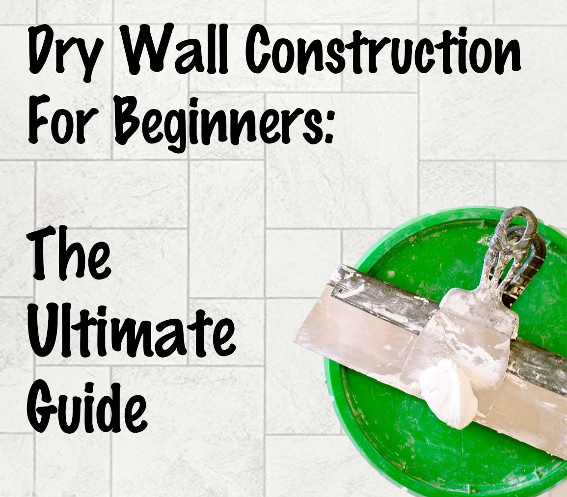 Dry Wall Construction For Beginners: The Ultimate Guide